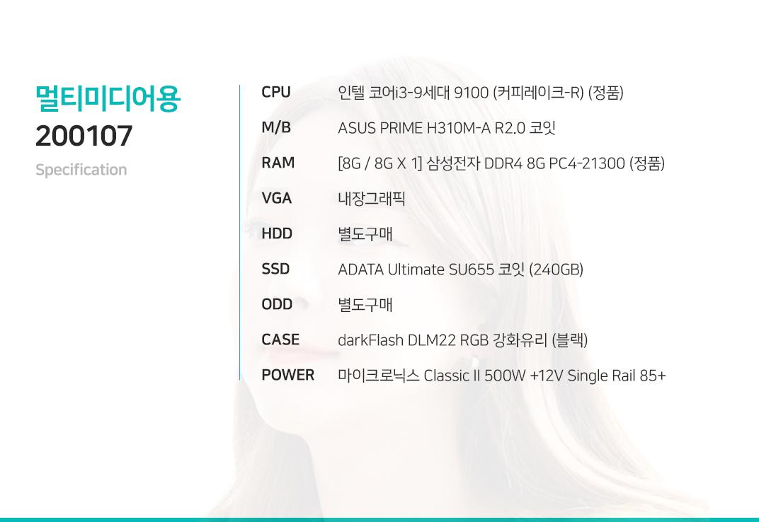 인텔 코어i3-9세대 9100 (커피레이크-R) (정품) ASUS PRIME H310M-A R2.0 코잇    [8G / 8G X 1] 삼성전자 DDR4 8G PC4-21300 (정품) 내장그래픽 별도구매 ADATA Ultimate SU655 코잇 (240GB) 별도구매 darkFlash DLM22 RGB 강화유리 (블랙) 마이크로닉스 Classic II 500W +12V Single Rail 85+