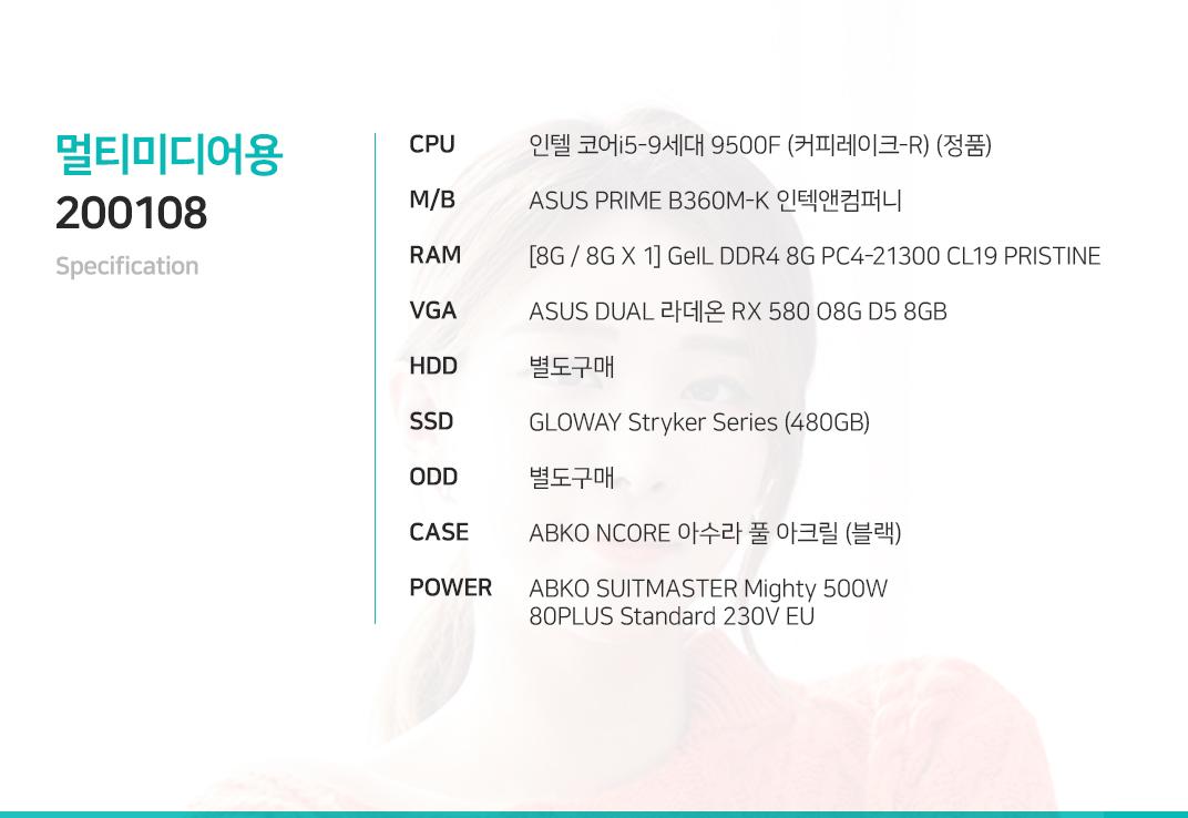 인텔 코어i5-9세대 9500F (커피레이크-R) (정품) ASUS PRIME B360M-K 인텍앤컴퍼니 [8G / 8G X 1] GeIL DDR4 8G PC4-21300 CL19 PRISTINE ASUS DUAL 라데온 RX 580 O8G D5 8GB 별도구매 GLOWAY Stryker Series (480GB) 별도구매 ABKO NCORE 아수라 풀 아크릴 (블랙) ABKO SUITMASTER Mighty 500W 80PLUS Standard 230V EU