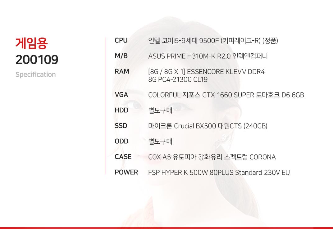 인텔 코어i5-9세대 9500F (커피레이크-R) (정품) ASUS PRIME H310M-K R2.0 인텍앤컴퍼니 [8G / 8G X 1] ESSENCORE KLEVV DDR4 8G PC4-21300 CL19 COLORFUL 지포스 GTX 1660 SUPER 토마호크 D6 6GB 별도구매 마이크론 Crucial BX500 대원CTS (240GB) 별도구매 COX A5 유토피아 강화유리 스펙트럼 CORONA FSP HYPER K 500W 80PLUS Standard 230V EU