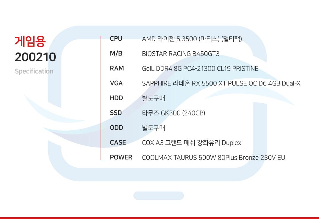 AMD 라이젠 5 3500 (마티스) (멀티팩) BIOSTAR RACING B450GT3 GeIL DDR4 8G PC4-21300 CL19 PRISTINE  SAPPHIRE 라데온 RX 5500 XT PULSE OC D6 4GB Dual-X  별도구매 타무즈 GK300 (240GB) 별도구매  COX A3 그랜드 메쉬 강화유리 Duplex  COOLMAX TAURUS 500W 80Plus Bronze 230V EU