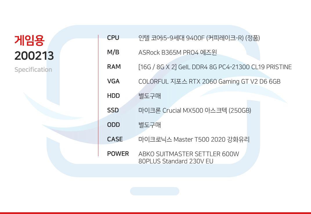 인텔 코어i5-9세대 9400F (커피레이크-R) (정품) ASRock B365M PRO4 에즈윈  [16G / 8G X 2] GeIL DDR4 8G PC4-21300 CL19 PRISTINE COLORFUL 지포스 RTX 2060 Gaming GT V2 D6 6GB 별도구매 마이크론 Crucial MX500 아스크텍 (250GB) 별도구매 마이크로닉스 Master T500 2020 강화유리  ABKO SUITMASTER SETTLER 600W 80PLUS Standard 230V EU
