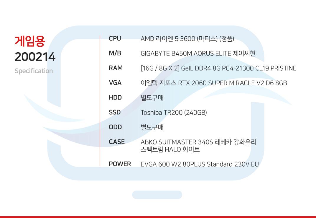 AMD 라이젠 5 3600 (마티스) (정품) GIGABYTE B450M AORUS ELITE 제이씨현 [16G / 8G X 2] GeIL DDR4 8G PC4-21300 CL19 PRISTINE 이엠텍 지포스 RTX 2060 SUPER MIRACLE V2 D6 8GB 별도구매 Toshiba TR200 (240GB) 별도구매 ABKO SUITMASTER 340S 레베카 강화유리 스펙트럼 HALO 화이트 EVGA 600 W2 80PLUS Standard 230V EU