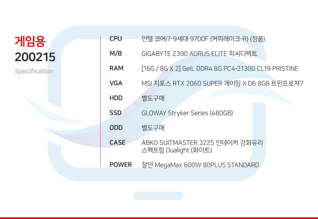 인텔 코어i7-9세대 9700F (커피레이크-R) (정품) GIGABYTE Z390 AORUS ELITE 피씨디렉트  [16G / 8G X 2] GeIL DDR4 8G PC4-21300 CL19 PRISTINE MSI 지포스 RTX 2060 SUPER 게이밍 X D6 8GB 트윈프로져7  별도구매 GLOWAY Stryker Series (480GB) 별도구매 ABKO SUITMASTER 322S 인테이커 강화유리 스펙트럼 Dualight (화이트) 잘만 MegaMax 600W 80PLUS STANDARD