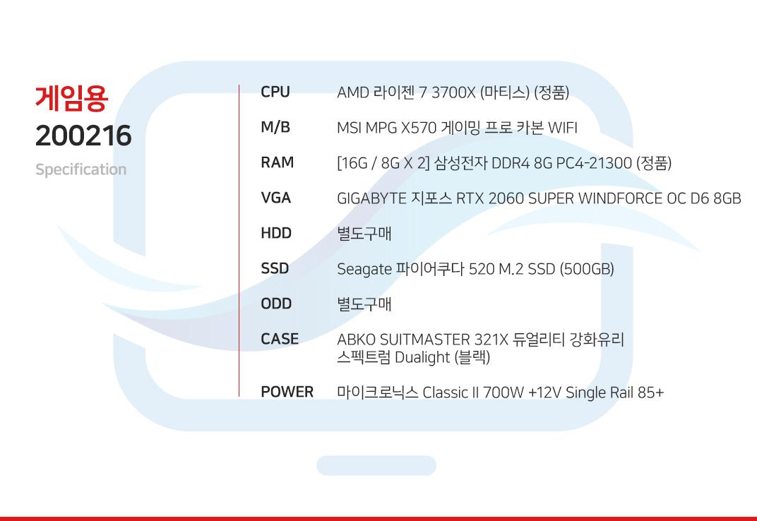 AMD 라이젠 7 3700X (마티스) (정품) MSI MPG X570 게이밍 엣지 WIFI [16G / 8G X 2] 삼성전자 DDR4 8G PC4-21300 (정품) GIGABYTE 지포스 RTX 2060 SUPER WINDFORCE OC D6 8GB 별도구매 Seagate 파이어쿠다 520 M.2 SSD (500GB) 별도구매 ABKO SUITMASTER 321X 듀얼리티 강화유리 스펙트럼 Dualight (블랙) 마이크로닉스 Classic II 700W +12V Single Rail 85+