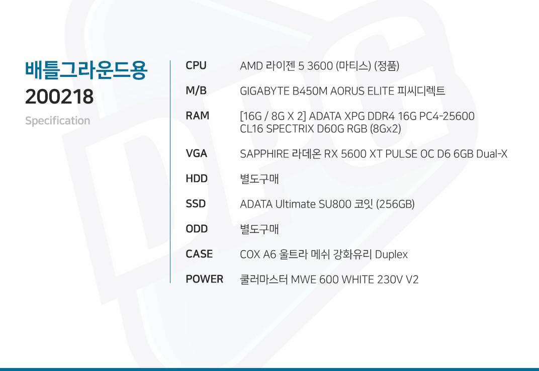AMD 라이젠 5 3600 (마티스) (정품) GIGABYTE B450M AORUS ELITE 피씨디렉트 [16G / 8G X 2] GeIL DDR4 8G PC4-21300 CL19 PRISTINE SAPPHIRE 라데온 RX 5600 XT PULSE OC D6 6GB Dual-X  별도구매 ADATA Ultimate SU800 코잇 (256GB) 별도구매 COX A6 울트라 메쉬 강화유리 Duplex  쿨러마스터 MWE 600 WHITE 230V V2