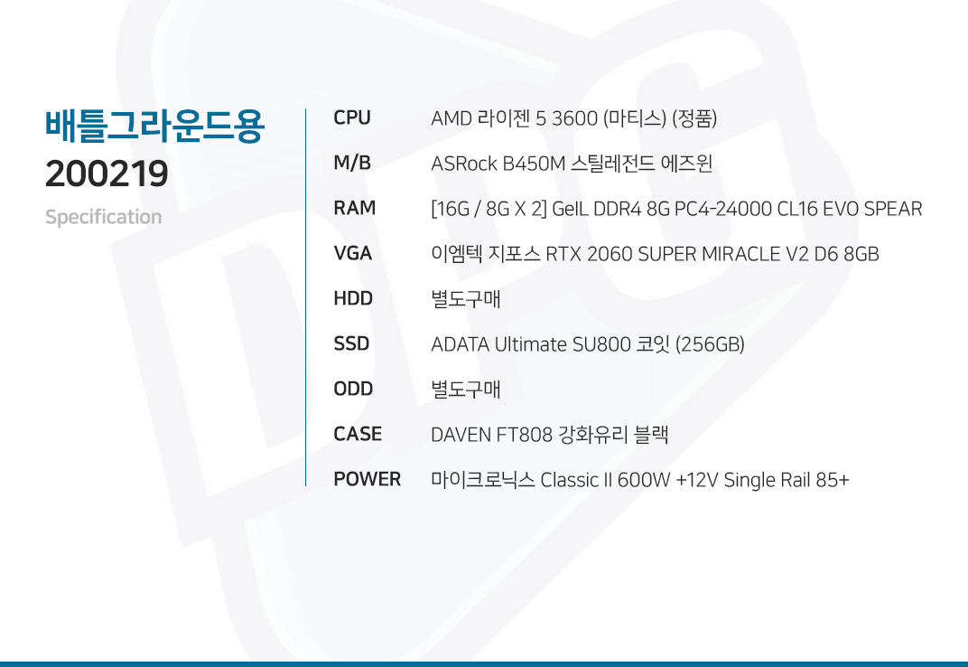 AMD 라이젠 5 3600 (마티스) (정품) ASRock B450M 스틸레전드 에즈윈 [16G / 8G X 2] GeIL DDR4 8G PC4-24000 CL16 EVO SPEAR 이엠텍 지포스 RTX 2060 SUPER MIRACLE V2 D6 8GB  별도구매 ADATA Ultimate SU800 코잇 (256GB) 별도구매 DAVEN FT808 강화유리 블랙  마이크로닉스 Classic II 600W +12V Single Rail 85+