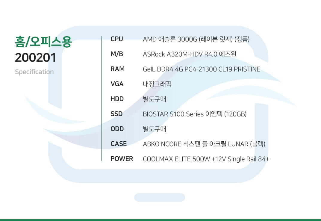 AMD 애슬론 3000G (레이븐 릿지) (정품) ASRock A320M-HDV R4.0 에즈윈 GeIL DDR4 4G PC4-21300 CL19 PRISTINE  내장그래픽 별도구매 BIOSTAR S100 Series 이엠텍 (120GB) 별도구매 ABKO NCORE 식스팬 풀 아크릴 LUNAR (블랙) COOLMAX ELITE 500W +12V Single Rail 84+