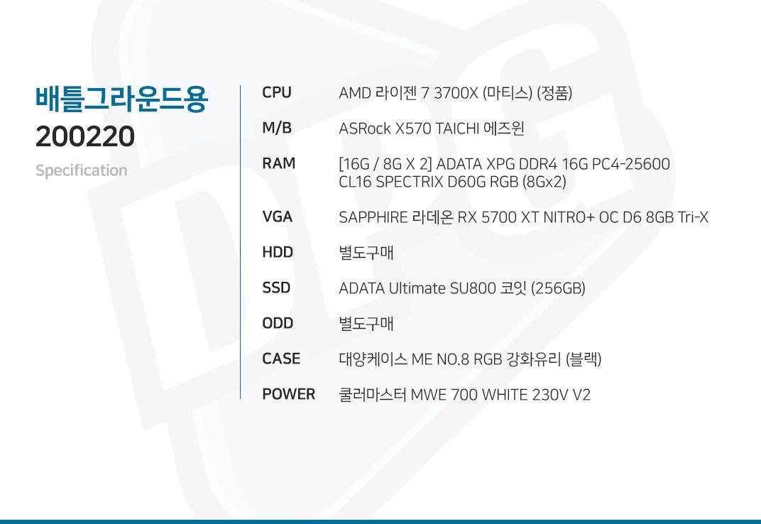 AMD 라이젠 7 3700X (마티스) (정품) ASRock X570 TAICHI 에즈윈 [16G / 8G X 2] GeIL DDR4 8G PC4-24000 CL16 EVO SPEAR SAPPHIRE 라데온 RX 5700 XT NITRO+ OC D6 8GB Tri-X  별도구매 ADATA Ultimate SU800 코잇 (256GB) 별도구매 대양케이스 ME NO.8 RGB 강화유리 (블랙) 쿨러마스터 MWE 700 WHITE 230V V2