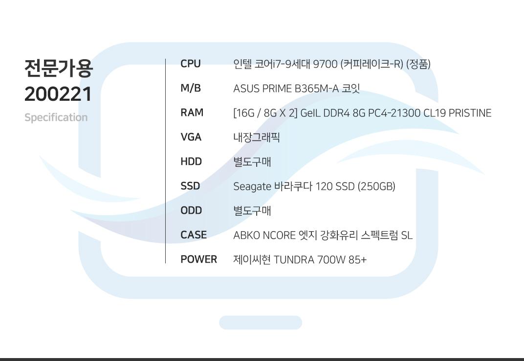 인텔 코어i7-9세대 9700 (커피레이크-R) (정품) ASUS PRIME B365M-A 코잇 [16G / 8G X 2] GeIL DDR4 8G PC4-21300 CL19 PRISTINE 내장그래픽 별도구매 Seagate 바라쿠다 120 SSD (250GB) 별도구매 ABKO NCORE 엣지 강화유리 스펙트럼 SL  제이씨현 TUNDRA 700W 85+