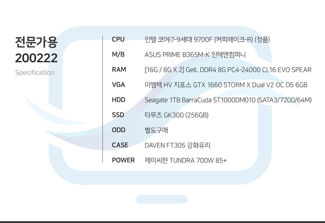 인텔 코어i7-9세대 9700F (커피레이크-R) (정품) ASUS PRIME B365M-K 인텍앤컴퍼니 [16G / 8G X 2] GeIL DDR4 8G PC4-24000 CL16 EVO SPEAR 이엠텍 HV 지포스 GTX 1660 STORM X Dual V2 OC D5 6GB Seagate 1TB BarraCuda ST1000DM010 (SATA3/7200/64M) 타무즈 GK300 (256GB) 별도구매 DAVEN FT305 강화유리 제이씨현 TUNDRA 700W 85+