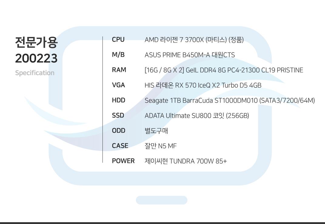AMD 라이젠 7 3700X (마티스) (정품) ASUS PRIME B450M-A 대원CTS [16G / 8G X 2] GeIL DDR4 8G PC4-21300 CL19 PRISTINE ASRock Phantom Gaming D 라데온 RX580 OC D5 8GB 에즈윈 Seagate 1TB BarraCuda ST1000DM010 (SATA3/7200/64M) ADATA Ultimate SU800 코잇 (256GB) 별도구매 잘만 N5 MF 제이씨현 TUNDRA 700W 85+