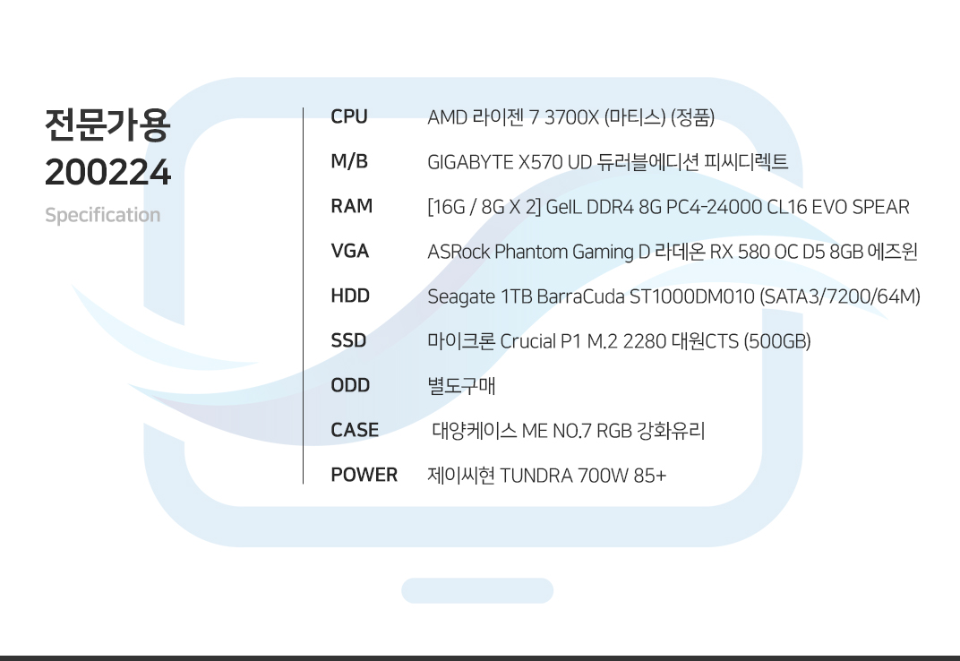 AMD 라이젠 7 3700X (마티스) (정품) GIGABYTE X570 UD 듀러블에디션 피씨디렉트 [16G / 8G X 2] GeIL DDR4 8G PC4-24000 CL16 EVO SPEAR HIS 라데온 RX 5700 IceQ X2 D6 8GB  Seagate 1TB BarraCuda ST1000DM010 (SATA3/7200/64M) 마이크론 Crucial P1 M.2 2280 대원CTS (500GB) 별도구매  대양케이스 ME NO.7 RGB 강화유리  제이씨현 TUNDRA 700W 85+