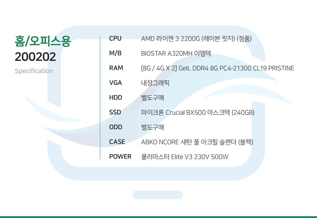 AMD 라이젠 3 2200G (레이븐 릿지) (정품)  BIOSTAR A320MH 이엠텍 GeIL DDR4 4G PC4-21300 CL19 PRISTINE  내장그래픽 별도구매 마이크론 Crucial BX500 아스크텍 (240GB) 별도구매 COX A3 엘리시움 풀 아크릴 HALO  쿨러마스터 Elite V3 230V 500W