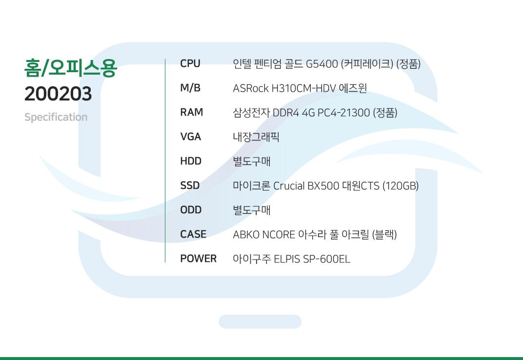 인텔 펜티엄 골드 G5400 (커피레이크) (정품) ASRock H310CM-HDV 에즈윈 삼성전자 DDR4 4G PC4-21300 (정품) 내장그래픽 별도구매 마이크론 Crucial BX500 대원CTS (120GB) 별도구매 ABKO NCORE 아수라 풀 아크릴 (블랙) 제이씨현 UDEA TANK 500A V2.3