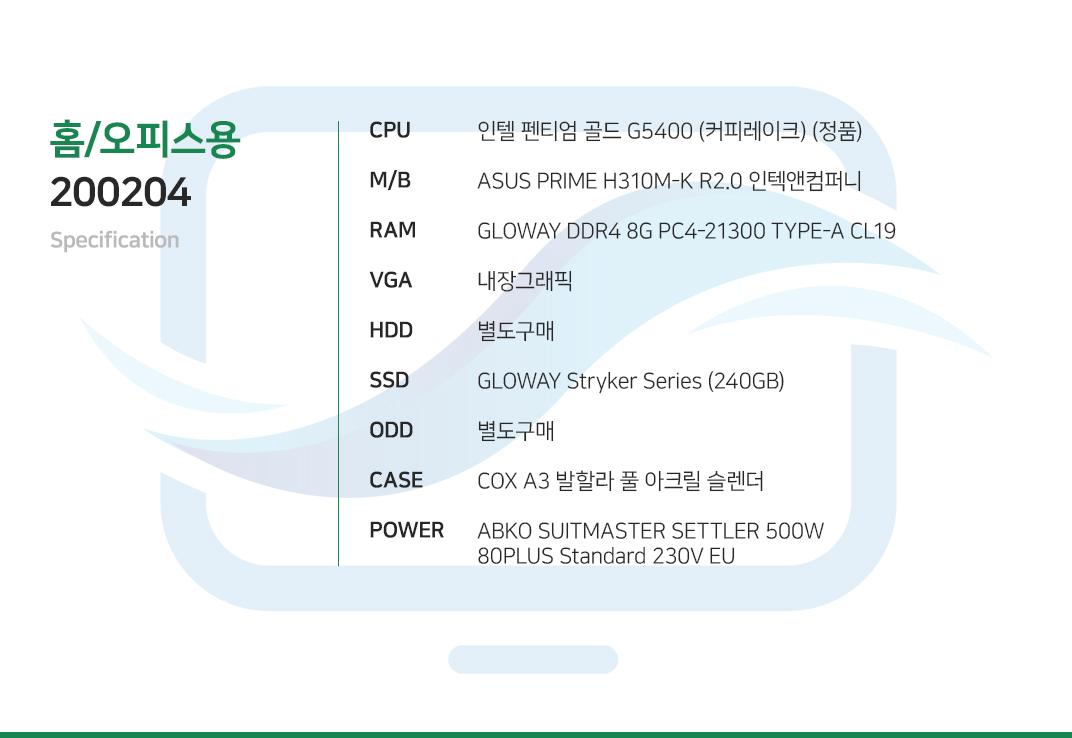 인텔 펜티엄 골드 G5400 (커피레이크) (정품) ASUS PRIME H310M-K R2.0 인텍앤컴퍼니 GLOWAY DDR4 8G PC4-21300 TYPE-A CL19  내장그래픽 별도구매 GLOWAY Stryker Series (240GB) 별도구매 COX A3 엘리시움 풀 아크릴 HALO  ABKO SUITMASTER SETTLER 500W 80PLUS Standard 230V EU