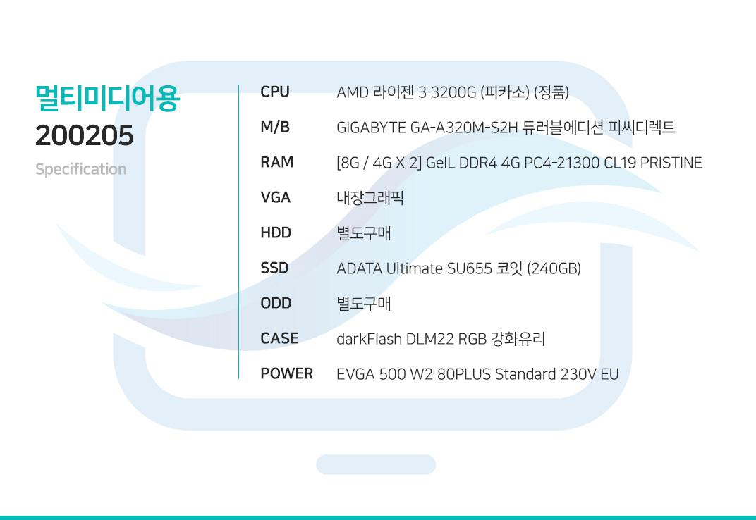 AMD 라이젠 3 3200G (피카소) (정품) GIGABYTE GA-A320M-S2H 듀러블에디션 피씨디렉트 [8G / 4G X 2] GeIL DDR4 4G PC4-21300 CL19 PRISTINE 내장그래픽 별도구매 ADATA Ultimate SU655 코잇 (240GB) 별도구매 darkFlash DLM22 RGB 강화유리  EVGA 500 W2 80PLUS Standard 230V EU