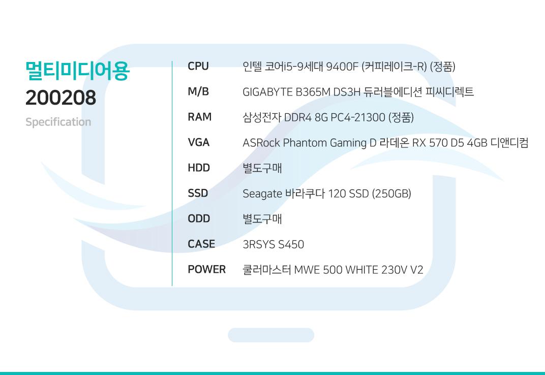인텔 코어i5-9세대 9400F (커피레이크-R) (정품) GIGABYTE B365M DS3H 듀러블에디션 피씨디렉트 삼성전자 DDR4 8G PC4-21300 (정품)  ASRock Phantom Gaming D 라데온 RX 570 D5 4GB 디앤디컴 별도구매 Seagate 바라쿠다 120 SSD (250GB) 별도구매 3RSYS S450  쿨러마스터 MWE 500 WHITE 230V V2