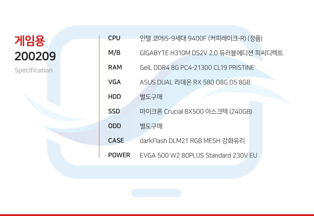 인텔 코어i5-9세대 9400F (커피레이크-R) (정품) GIGABYTE H310M DS2V 2.0 듀러블에디션 피씨디렉트 GeIL DDR4 8G PC4-21300 CL19 PRISTINE  ASUS DUAL 라데온 RX 580 O8G D5 8GB 별도구매 마이크론 Crucial BX500 아스크텍 (240GB) 별도구매 darkFlash DLM21 RGB MESH 강화유리  EVGA 500 W2 80PLUS Standard 230V EU