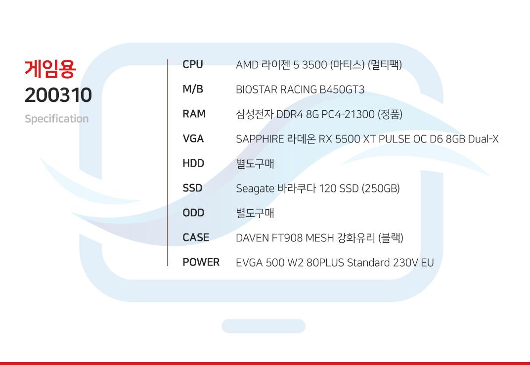 AMD 라이젠 5 3500 (마티스) (멀티팩) BIOSTAR RACING B450GT3  삼성전자 DDR4 8G PC4-21300 (정품) SAPPHIRE 라데온 RX 5500 XT PULSE OC D6 8GB Dual-X 별도구매 Seagate 바라쿠다 120 SSD (250GB) 별도구매 DAVEN GT303 FS 강화유리 블랙  EVGA 500 W2 80PLUS Standard 230V EU
