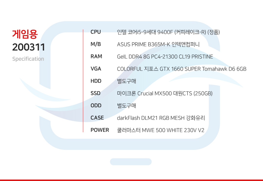 인텔 코어i5-9세대 9400F (커피레이크-R) (정품) MSI MAG B365M 박격포 GeIL DDR4 8G PC4-21300 CL19 PRISTINE COLORFUL 지포스 GTX 1660 SUPER Tomahawk D6 6GB 별도구매 마이크론 Crucial MX500 대원CTS (250GB) 별도구매 darkFlash DLM21 RGB MESH 강화유리  쿨러마스터 MWE 500 WHITE 230V V2