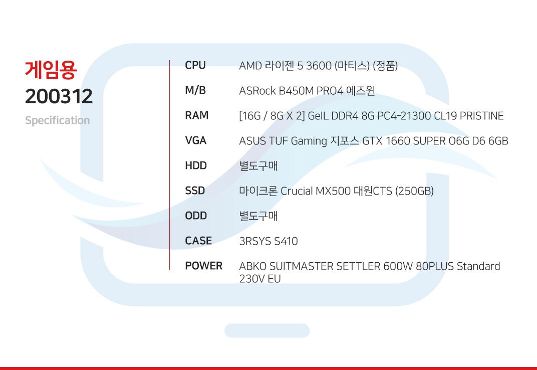 AMD 라이젠 5 3600 (마티스) (정품) ASRock B450M PRO4 에즈윈  [16G / 8G X 2] GeIL DDR4 8G PC4-21300 CL19 PRISTINE ASUS TUF Gaming 지포스 GTX 1660 SUPER O6G D6 6GB 별도구매 마이크론 Crucial MX500 대원CTS (250GB) 별도구매 3RSYS S410 ABKO SUITMASTER SETTLER 600W 80PLUS Standard 230V EU
