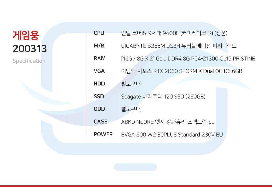인텔 코어i5-9세대 9400F (커피레이크-R) (정품) GIGABYTE B365M DS3H 듀러블에디션 피씨디렉트 [16G / 8G X 2] GeIL DDR4 8G PC4-21300 CL19 PRISTINE 이엠텍 지포스 RTX 2060 STORM X Dual OC D6 6GB  별도구매 Seagate 바라쿠다 120 SSD (250GB) 별도구매 ABKO NCORE 엣지 강화유리 스펙트럼 SL  EVGA 600 W2 80PLUS Standard 230V EU