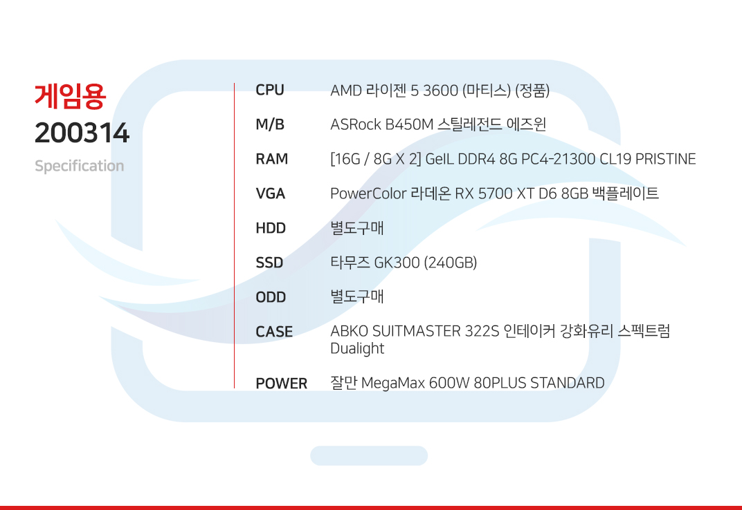 AMD 라이젠 5 3600 (마티스) (정품) ASRock B450M 스틸레전드 에즈윈 [16G / 8G X 2] GeIL DDR4 8G PC4-21300 CL19 PRISTINE PowerColor 라데온 RX 5700 XT D6 8GB 백플레이트 별도구매 타무즈 GK300 (240GB) 별도구매 ABKO SUITMASTER 322S 인테이커 강화유리 스펙트럼 Dualight  잘만 MegaMax 600W 80PLUS STANDARD