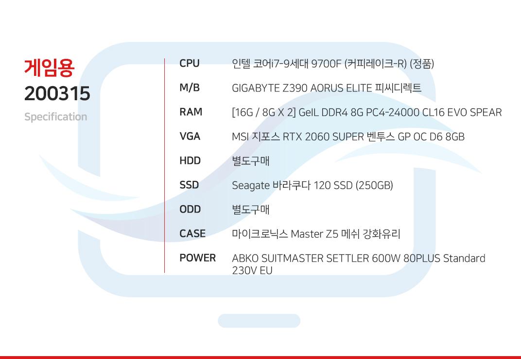 인텔 코어i7-9세대 9700F (커피레이크-R) (정품) GIGABYTE Z390 AORUS ELITE 피씨디렉트  [16G / 8G X 2] GeIL DDR4 8G PC4-24000 CL16 EVO SPEAR MSI 지포스 RTX 2060 SUPER 벤투스 GP OC D6 8GB 별도구매 Seagate 바라쿠다 120 SSD (250GB) 별도구매 마이크로닉스 Master Z5 메쉬 강화유리  ABKO SUITMASTER SETTLER 600W 80PLUS Standard 230V EU