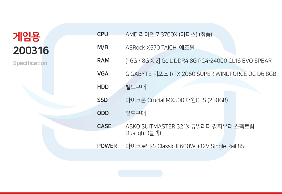 AMD 라이젠 7 3700X (마티스) (정품) ASRock X570 TAICHI 에즈윈 [16G / 8G X 2] GeIL DDR4 8G PC4-24000 CL16 EVO SPEAR GIGABYTE 지포스 RTX 2060 SUPER WINDFORCE OC D6 8GB 별도구매 마이크론 Crucial MX500 대원CTS (250GB) 별도구매 ABKO SUITMASTER 321X 듀얼리티 강화유리 스펙트럼 Dualight (블랙) 마이크로닉스 Classic II 600W +12V Single Rail 85+