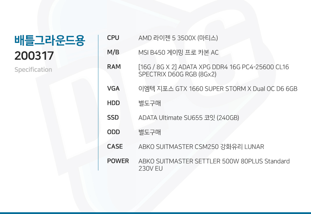 AMD 라이젠 5 3500X (마티스) MSI B450 게이밍 프로 카본 AC [16G / 8G X 2] ADATA XPG DDR4 16G PC4-25600 CL16 SPECTRIX D60G RGB (8Gx2) 이엠텍 지포스 GTX 1660 SUPER STORM X Dual OC D6 6GB  별도구매 ADATA Ultimate SU655 코잇 (240GB) 별도구매 ABKO SUITMASTER CSM250 강화유리 LUNAR  ABKO SUITMASTER SETTLER 500W 80PLUS Standard 230V EU