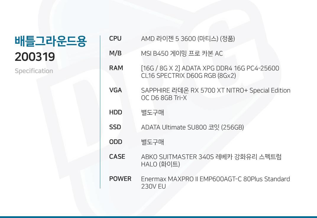 AMD 라이젠 5 3600 (마티스) (정품) MSI B450 게이밍 프로 카본 AC [16G / 8G X 2] ADATA XPG DDR4 16G PC4-25600 CL16 SPECTRIX D60G RGB (8Gx2) SAPPHIRE 라데온 RX 5700 XT NITRO+ Special Edition OC D6 8GB Tri-X 별도구매 ADATA Ultimate SU800 코잇 (256GB) 별도구매 ABKO SUITMASTER 340S 레베카 강화유리 스펙트럼 HALO (화이트) Enermax MAXPRO II EMP600AGT-C 80Plus Standard 230V EU
