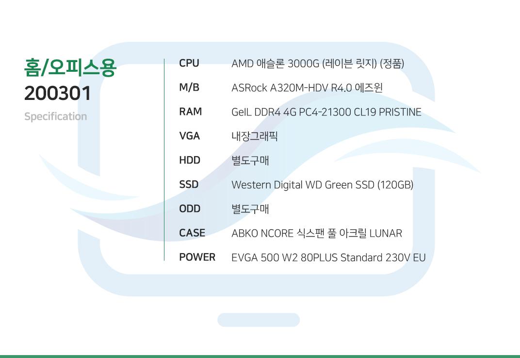 AMD 애슬론 3000G (레이븐 릿지) (정품) ASRock A320M-HDV R4.0 에즈윈 GeIL DDR4 4G PC4-21300 CL19 PRISTINE 내장그래픽 별도구매 Western Digital WD Green SSD (120GB) 별도구매  ABKO NCORE 식스팬 풀 아크릴 LUNAR  EVGA 500 W2 80PLUS Standard 230V EU