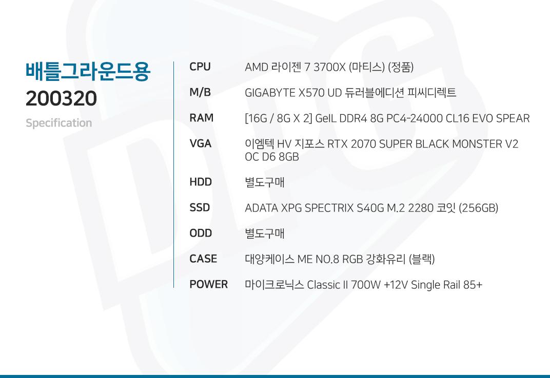 AMD 라이젠 7 3700X (마티스) (정품) GIGABYTE X570 UD 듀러블에디션 피씨디렉트 [16G / 8G X 2] GeIL DDR4 8G PC4-24000 CL16 EVO SPEAR 이엠텍 HV 지포스 RTX 2070 SUPER BLACK MONSTER V2 OC D6 8GB 별도구매 ADATA XPG SPECTRIX S40G M.2 2280 코잇 (256GB) 별도구매 대양케이스 ME NO.8 RGB 강화유리 (블랙) 마이크로닉스 Classic II 700W +12V Single Rail 85+