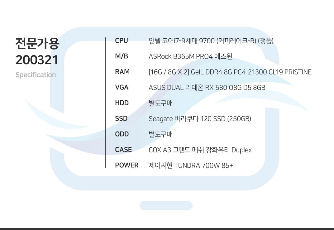 인텔 코어i7-9세대 9700 (커피레이크-R) (정품) ASRock B365M PRO4 에즈윈  [16G / 8G X 2] GeIL DDR4 8G PC4-21300 CL19 PRISTINE ASUS DUAL 라데온 RX 580 O8G D5 8GB 별도구매 Seagate 바라쿠다 120 SSD (250GB) 별도구매 COX A3 그랜드 메쉬 강화유리 Duplex  제이씨현 TUNDRA 700W 85+