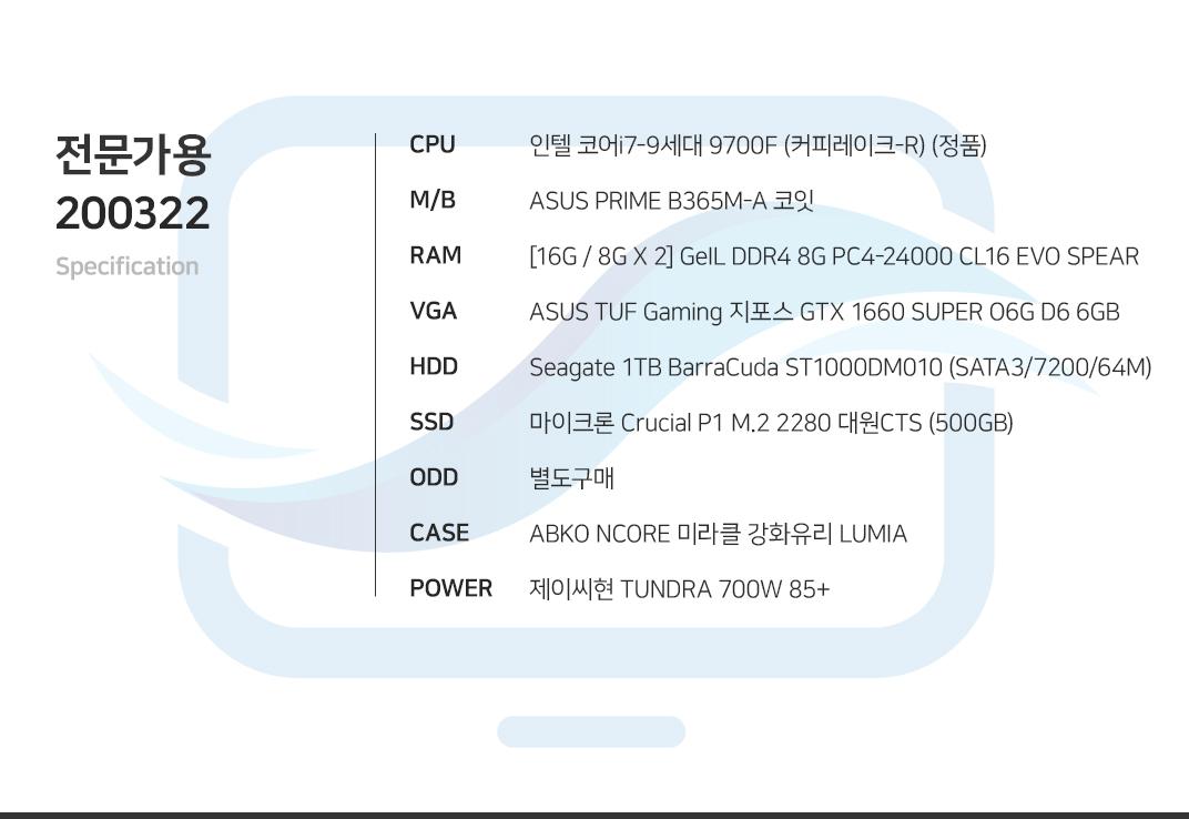 인텔 코어i7-9세대 9700F (커피레이크-R) (정품) ASUS PRIME B365M-A 코잇 [16G / 8G X 2] GeIL DDR4 8G PC4-24000 CL16 EVO SPEAR ASUS TUF Gaming 지포스 GTX 1660 SUPER O6G D6 6GB Seagate 1TB BarraCuda ST1000DM010 (SATA3/7200/64M) 마이크론 Crucial P1 M.2 2280 대원CTS (500GB) 별도구매 ABKO NCORE 미라클 강화유리 LUMIA  제이씨현 TUNDRA 700W 85+