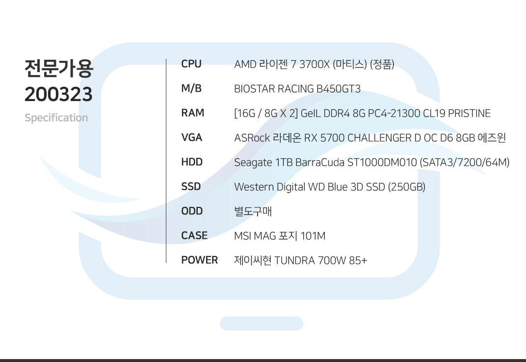 AMD 라이젠 7 3700X (마티스) (정품) BIOSTAR RACING B450GT3  [16G / 8G X 2] GeIL DDR4 8G PC4-21300 CL19 PRISTINE ASRock 라데온 RX 5700 CHALLENGER D OC D6 8GB 에즈윈 Seagate 1TB BarraCuda ST1000DM010 (SATA3/7200/64M) Western Digital WD Blue 3D SSD (250GB) 별도구매 MSI MAG 포지 101M  제이씨현 TUNDRA 700W 85+