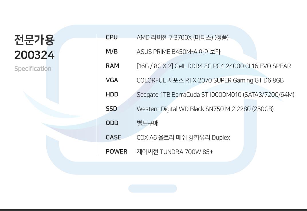 AMD 라이젠 7 3700X (마티스) (정품) ASUS PRIME B450M-A 아이보라    [16G / 8G X 2] GeIL DDR4 8G PC4-24000 CL16 EVO SPEAR COLORFUL 지포스 RTX 2070 SUPER Gaming GT D6 8GB Seagate 1TB BarraCuda ST1000DM010 (SATA3/7200/64M) Western Digital WD Black SN750 M.2 2280 (250GB) 별도구매 COX A6 울트라 메쉬 강화유리 Duplex  제이씨현 TUNDRA 700W 85+