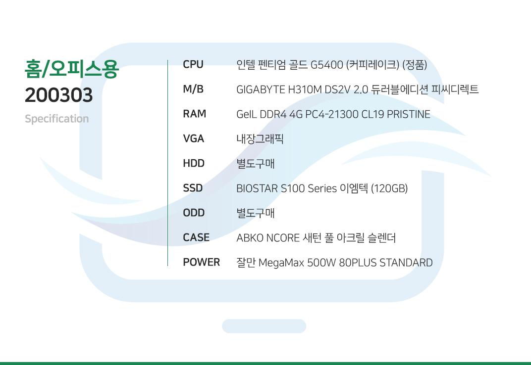인텔 펜티엄 골드 G5400 (커피레이크) (정품) GIGABYTE H310M DS2V 2.0 듀러블에디션 피씨디렉트 GeIL DDR4 4G PC4-21300 CL19 PRISTINE 내장그래픽 별도구매 BIOSTAR S100 Series 이엠텍 (120GB) 별도구매 ABKO NCORE 새턴 풀 아크릴 슬렌더  잘만 MegaMax 500W 80PLUS STANDARD
