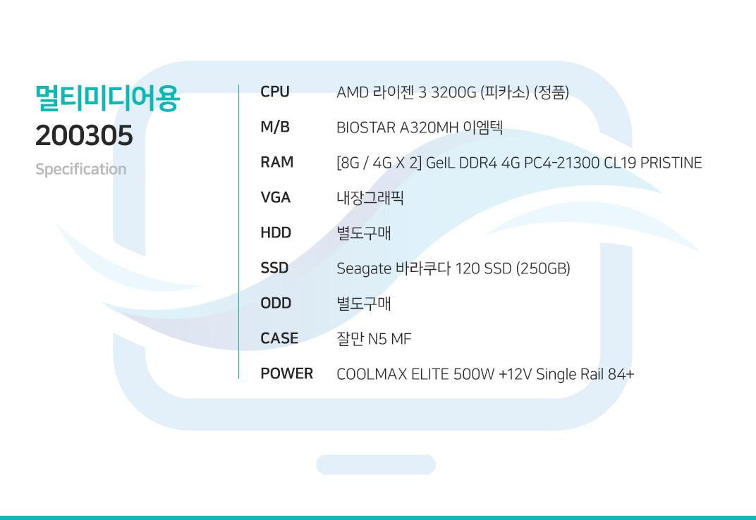 AMD 라이젠 3 3200G (피카소) (정품) BIOSTAR A320MH 이엠텍 [8G / 4G X 2] GeIL DDR4 4G PC4-21300 CL19 PRISTINE 내장그래픽 별도구매 Seagate 바라쿠다 120 SSD (250GB) 별도구매 잘만 N5 MF  COOLMAX ELITE 500W +12V Single Rail 84+