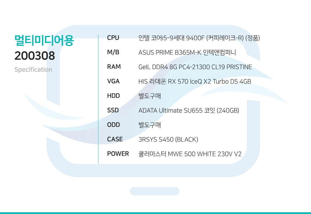 인텔 코어i5-9세대 9400F (커피레이크-R) (정품) ASUS PRIME B365M-K 인텍앤컴퍼니 GeIL DDR4 8G PC4-21300 CL19 PRISTINE HIS 라데온 RX 570 IceQ X2 Turbo D5 4GB  별도구매 ADATA Ultimate SU655 코잇 (240GB) 별도구매 3RSYS S450 (BLACK) 쿨러마스터 MWE 500 WHITE 230V V2
