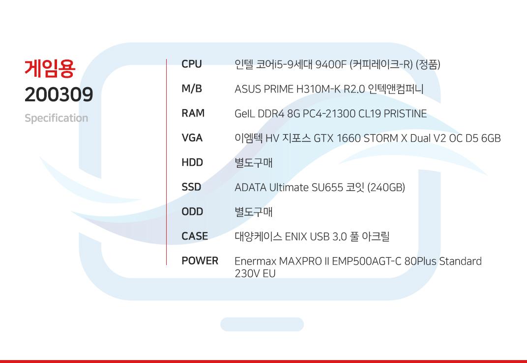 인텔 코어i5-9세대 9400F (커피레이크-R) (정품) ASUS PRIME H310M-K R2.0 인텍앤컴퍼니 GeIL DDR4 8G PC4-21300 CL19 PRISTINE 이엠텍 HV 지포스 GTX 1660 STORM X Dual V2 OC D5 6GB 별도구매 ADATA Ultimate SU655 코잇 (240GB) 별도구매 COX A3 발할라 풀 아크릴 슬렌더 마이크로닉스 Classic II 500W +12V Single Rail 85+
