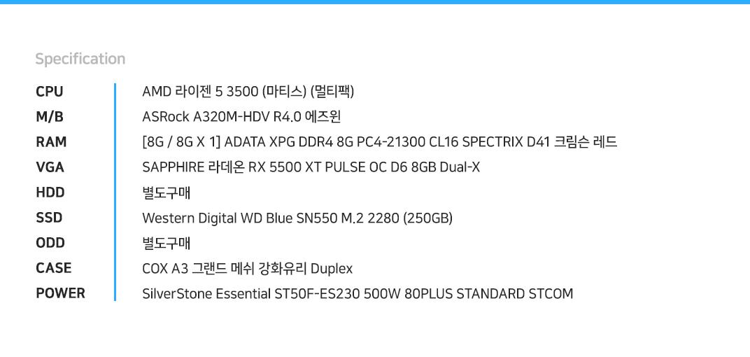 AMD 라이젠 5 3500 (마티스) (멀티팩) ASRock A320M-HDV R4.0 에즈윈 [8G / 8G X 1] ADATA XPG DDR4 8G PC4-21300 CL16 SPECTRIX D41 크림슨 레드    SAPPHIRE 라데온 RX 5500 XT PULSE OC D6 8GB Dual-X 별도구매 Western Digital WD Blue SN550 M.2 2280 (250GB) 별도구매 COX A3 그랜드 메쉬 강화유리 Duplex SilverStone Essential ST50F-ES230 500W 80PLUS STANDARD STCOM