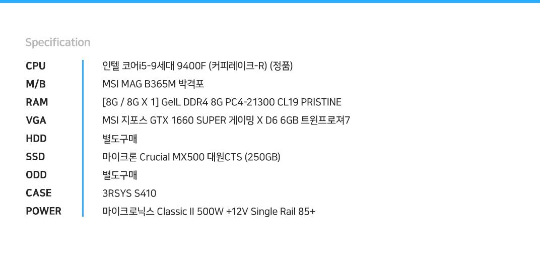 인텔 코어i5-9세대 9400F (커피레이크-R) (정품) MSI MAG B365M 박격포  [8G / 8G X 1] GeIL DDR4 8G PC4-21300 CL19 PRISTINE MSI 지포스 GTX 1660 SUPER 게이밍 X D6 6GB 트윈프로져7 별도구매 마이크론 Crucial MX500 대원CTS (250GB) 별도구매 3RSYS S410 마이크로닉스 Classic II 500W +12V Single Rail 85+