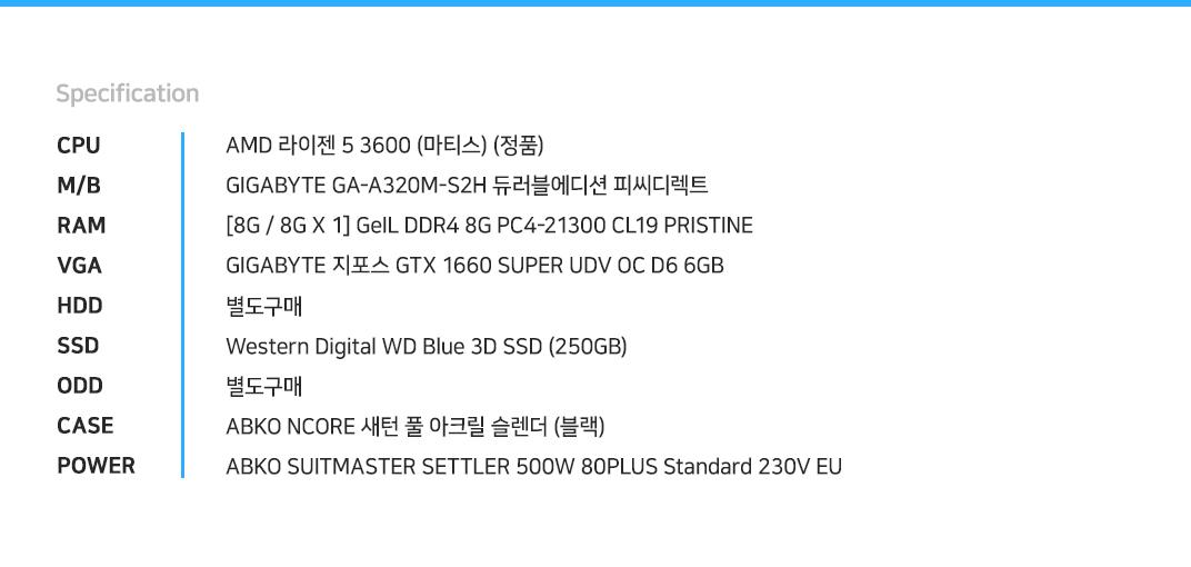 AMD 라이젠 5 3600 (마티스) (정품) GIGABYTE GA-A320M-S2H 듀러블에디션 피씨디렉트 [8G / 8G X 1] GeIL DDR4 8G PC4-21300 CL19 PRISTINE  GIGABYTE 지포스 GTX 1660 SUPER UDV OC D6 6GB 별도구매 Western Digital WD Blue 3D SSD (250GB) 별도구매 ABKO SUITMASTER CSM250 강화유리 LUNAR (블랙) ABKO SUITMASTER SETTLER 500W 80PLUS Standard 230V EU