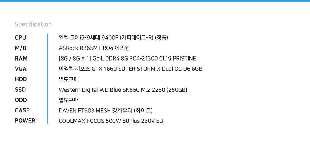 인텔 코어i5-9세대 9400F (커피레이크-R) (정품) ASRock B365M PRO4 에즈윈 [8G / 8G X 1] GeIL DDR4 8G PC4-21300 CL19 PRISTINE 이엠텍 지포스 GTX 1660 SUPER STORM X Dual OC D6 6GB 별도구매 Western Digital WD Blue SN550 M.2 2280 (250GB) 별도구매 DAVEN FT903 MESH 강화유리 (화이트) COOLMAX FOCUS 500W 80Plus 230V EU
