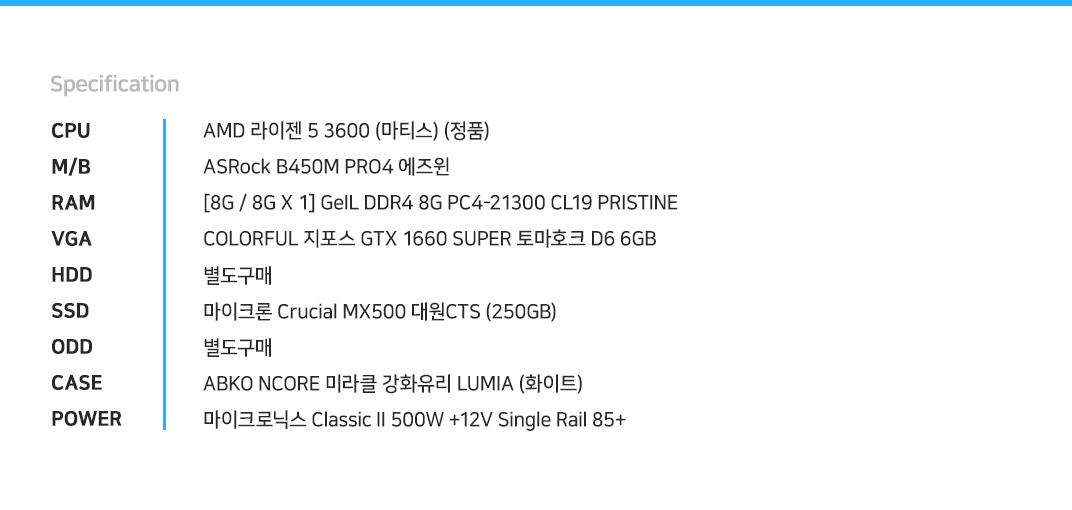 AMD 라이젠 5 3600 (마티스) (정품) ASRock B450M PRO4 에즈윈  [8G / 8G X 1] GeIL DDR4 8G PC4-21300 CL19 PRISTINE COLORFUL 지포스 GTX 1660 SUPER 토마호크 D6 6GB 별도구매 마이크론 Crucial MX500 대원CTS (250GB) 별도구매 ABKO NCORE 미라클 강화유리 LUMIA (화이트) 마이크로닉스 Classic II 500W +12V Single Rail 85+