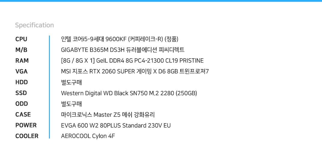 인텔 코어i5-9세대 9600KF (커피레이크-R) (정품) GIGABYTE B365M DS3H 듀러블에디션 피씨디렉트 [8G / 8G X 1] GeIL DDR4 8G PC4-21300 CL19 PRISTINE MSI 지포스 RTX 2060 SUPER 게이밍 X D6 8GB 트윈프로져7 별도구매 Western Digital WD Black SN750 M.2 2280 (250GB) 별도구매 마이크로닉스 Master Z5 메쉬 강화유리 EVGA 600 W2 80PLUS Standard 230V EU