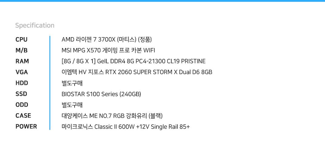 AMD 라이젠 7 3700X (마티스) (정품) MSI MPG X570 게이밍 프로 카본 WIFI [8G / 8G X 1] GeIL DDR4 8G PC4-21300 CL19 PRISTINE 이엠텍 HV 지포스 RTX 2060 SUPER STORM X Dual D6 8GB 별도구매 BIOSTAR S100 Series (240GB) 별도구매 대양케이스 ME NO.7 RGB 강화유리 (블랙) 마이크로닉스 Classic II 600W +12V Single Rail 85+