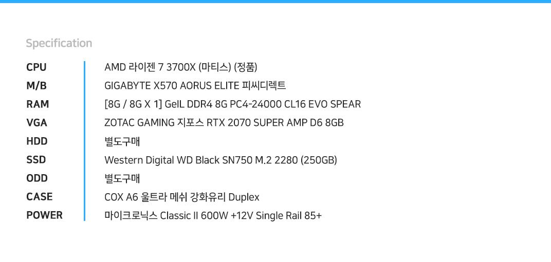 AMD 라이젠 7 3700X (마티스) (정품) GIGABYTE X570 AORUS ELITE 피씨디렉트  [8G / 8G X 1] GeIL DDR4 8G PC4-24000 CL16 EVO SPEAR ZOTAC GAMING 지포스 RTX 2070 SUPER AMP D6 8GB 별도구매 Western Digital WD Black SN750 M.2 2280 (250GB) 별도구매 COX A6 울트라 메쉬 강화유리 Duplex 마이크로닉스 Classic II 600W +12V Single Rail 85+