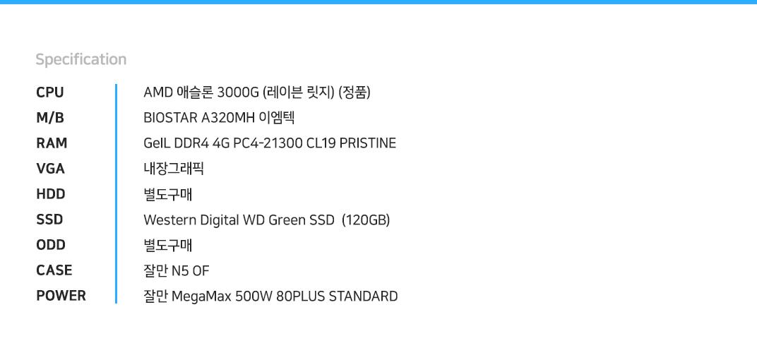 AMD 애슬론 3000G (레이븐 릿지) (정품) BIOSTAR A320MH 이엠텍  GeIL DDR4 4G PC4-21300 CL19 PRISTINE 내장그래픽 별도구매 Western Digital WD Green SSD  (120GB) 별도구매 잘만 N5 OF  잘만 MegaMax 500W 80PLUS STANDARD